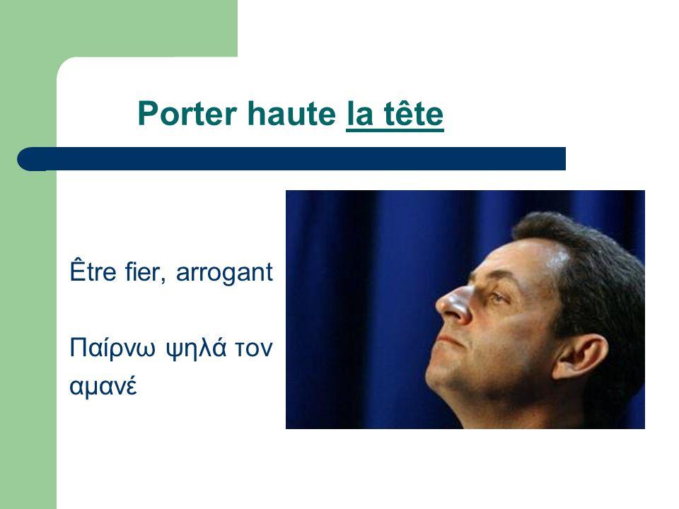 Porter haute la tête Être fier, arrogant Παίρνω ψηλά τον αμανέ