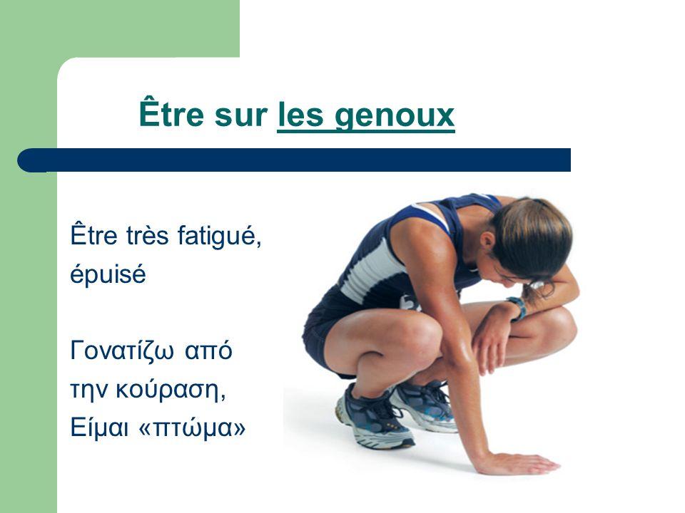 Être sur les genoux Être très fatigué, épuisé Γονατίζω από την κούραση, Είμαι «πτώμα»