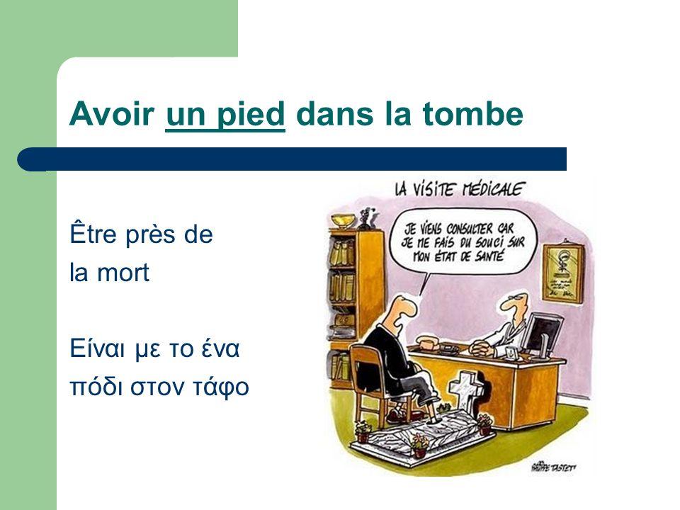 Avoir un pied dans la tombe Être près de la mort Είναι με το ένα πόδι στον τάφο