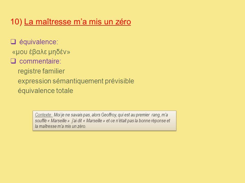 10) La maîtresse m'a mis un zéro  équivalence: «μου έβαλε μηδέν»  commentaire: registre familier expression sémantiquement prévisible équivalence to