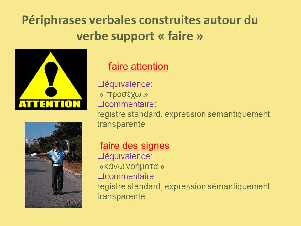 Périphrases verbales construites autour du verbe support « faire » faire attention  équivalence: « προσέχω »  commentaire: registre standard, expression sémantiquement transparente faire des signes  équivalence: «κάνω νοήματα »  commentaire: registre standard, expression sémantiquement transparente