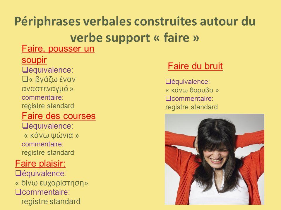 Faire plaisir:  équivalence: « δίνω ευχαρίστηση»  commentaire: registre standard Faire, pousser un soupir  équivalence:  « βγάζω έναν αναστεναγμό