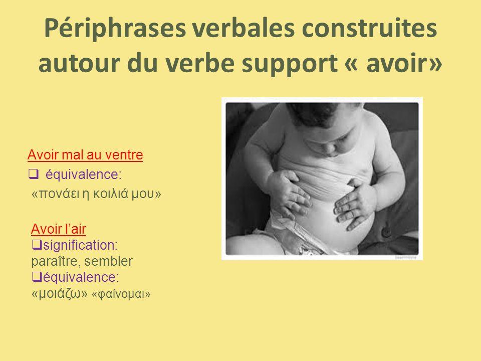 Périphrases verbales construites autour du verbe support « avoir» Avoir mal au ventre  équivalence: «πονάει η κοιλιά μου» Avoir l'air  signification