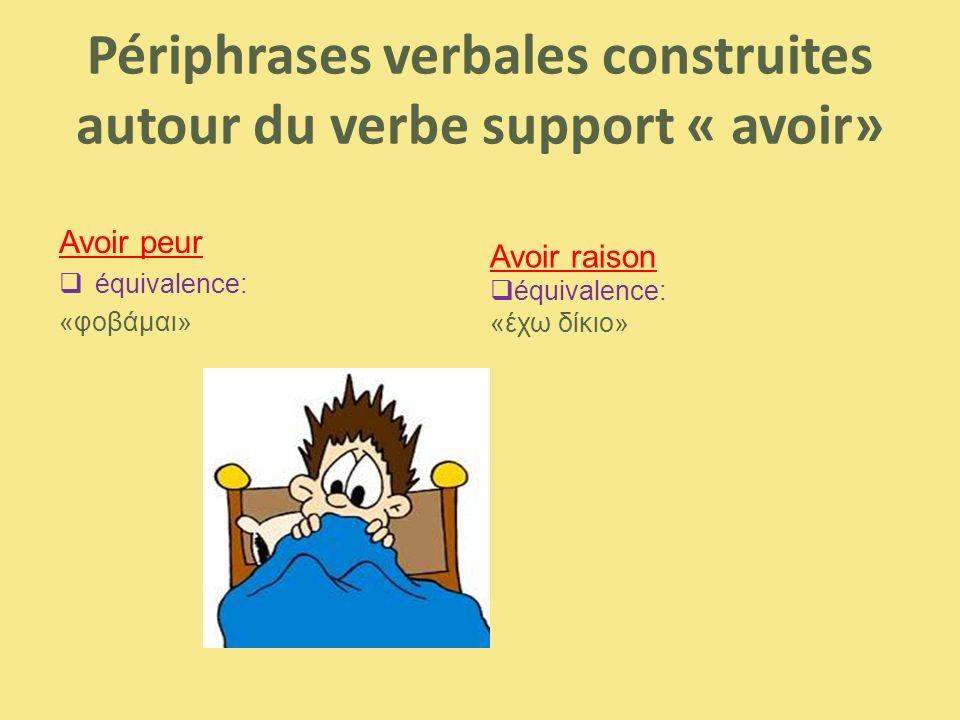 Périphrases verbales construites autour du verbe support « avoir» Avoir peur  équivalence: «φοβάμαι» Avoir raison  équivalence: «έχω δίκιο»