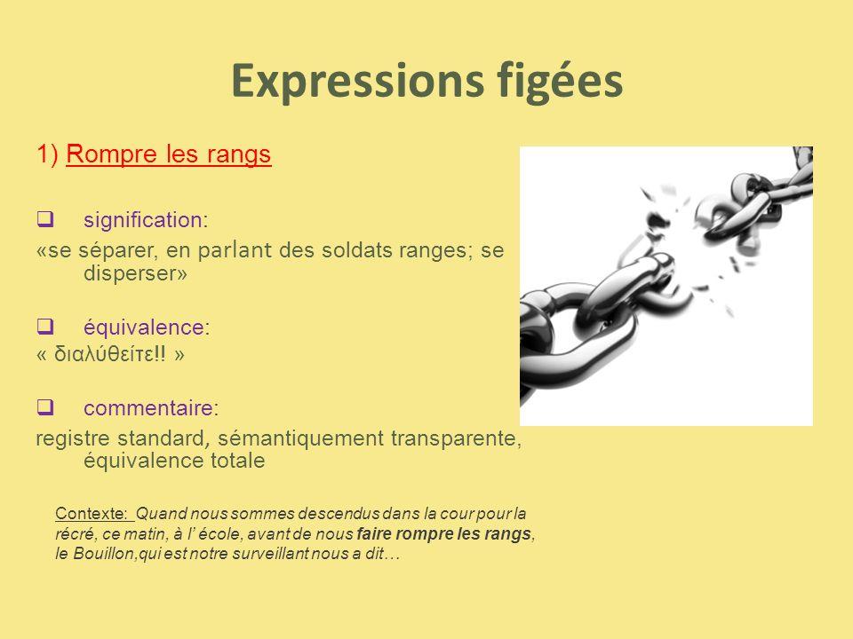 Expressions figées 1) Rompre les rangs  signification: «se séparer, en parlant des soldats ranges; se disperser»  équivalence: « διαλύθείτε!! »  co