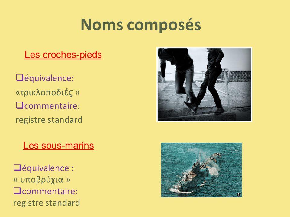 Noms composés  équivalence: «τρικλοποδι ές »  commentaire: registre standard Les sous-marins Les croches-pieds  équivalence : « υποβρύχια »  comme