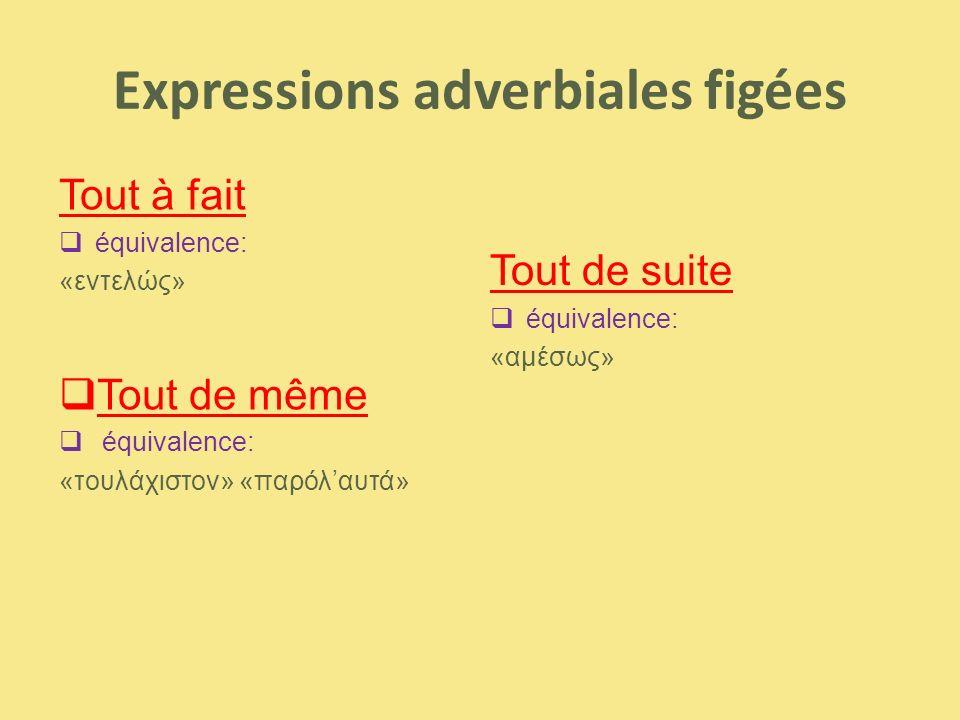 Expressions adverbiales figées Tout à fait  équivalence: «εντελώς»  Tout de même  équivalence: «τουλάχιστον» «παρόλ'αυτά» Tout de suite  équivalen