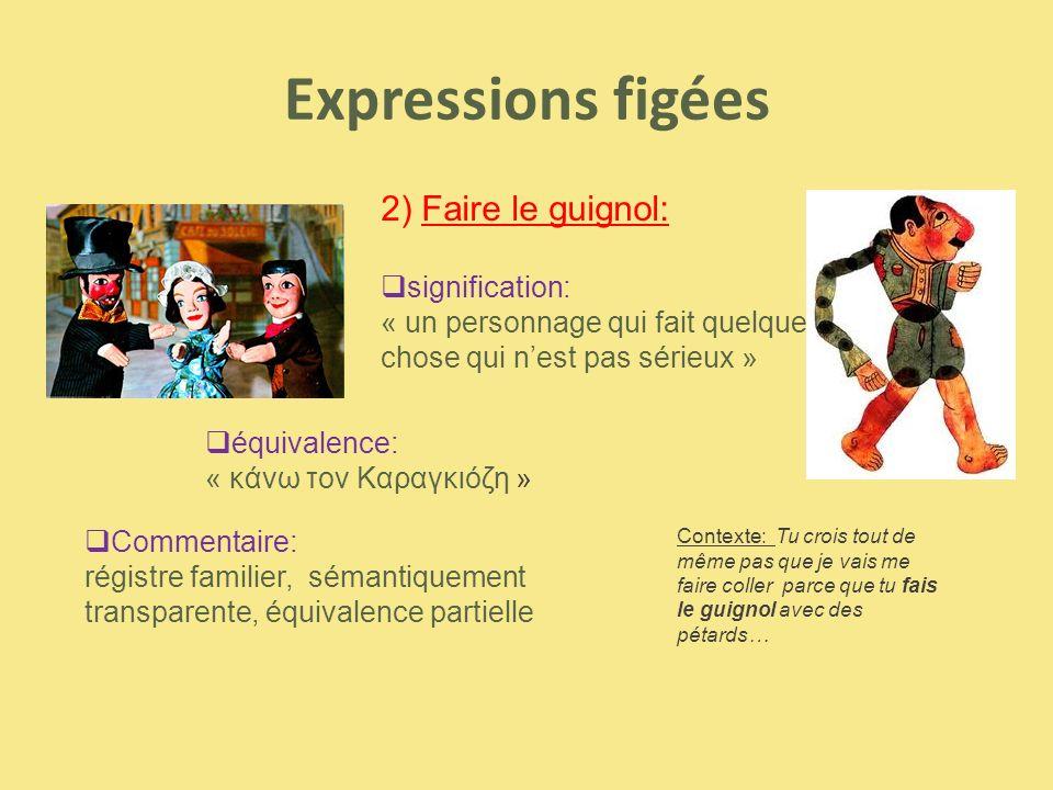Expressions figées  signification: « un personnage qui fait quelque chose qui n'est pas sérieux »  équivalence: « κάνω τον Καραγκιόζη »  Commentair