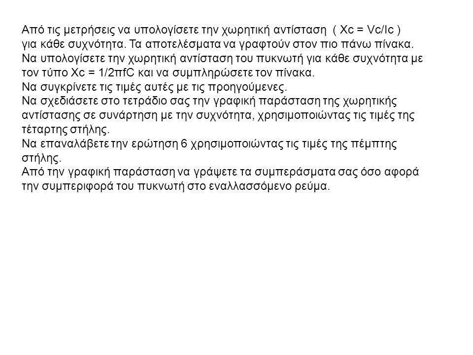 Από τις μετρήσεις να υπολογίσετε την χωρητική αντίσταση ( Xc = Vc/Ic ) για κάθε συχνότητα. Τα αποτελέσματα να γραφτούν στον πιο πάνω πίνακα. Να υπολογ