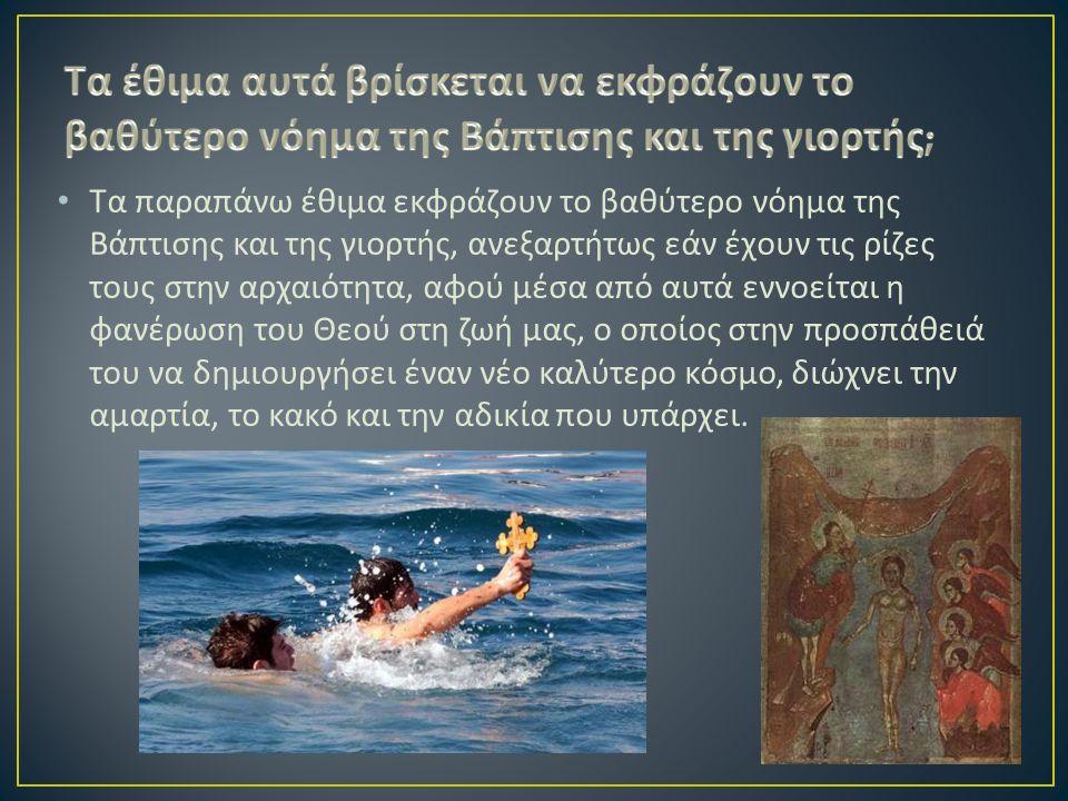 Τα παραπάνω έθιμα εκφράζουν το βαθύτερο νόημα της Βάπτισης και της γιορτής, ανεξαρτήτως εάν έχουν τις ρίζες τους στην αρχαιότητα, αφού μέσα από αυτά εννοείται η φανέρωση του Θεού στη ζωή μας, ο οποίος στην προσπάθειά του να δημιουργήσει έναν νέο καλύτερο κόσμο, διώχνει την αμαρτία, το κακό και την αδικία που υπάρχει.
