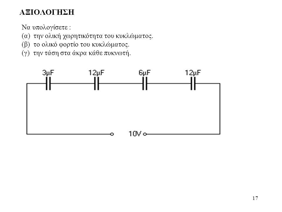 17 ΑΞΙΟΛΟΓΗΣΗ Να υπολογίσετε : (α) την ολική χωρητικότητα του κυκλώματος. (β) το ολικό φορτίο του κυκλώματος. (γ) την τάση στα άκρα κάθε πυκνωτή.