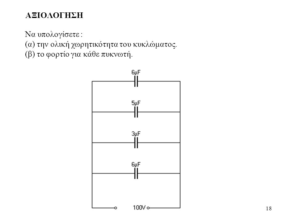 18 ΑΞΙΟΛΟΓΗΣΗ Να υπολογίσετε : (α) την ολική χωρητικότητα του κυκλώματος. (β) το φορτίο για κάθε πυκνωτή.