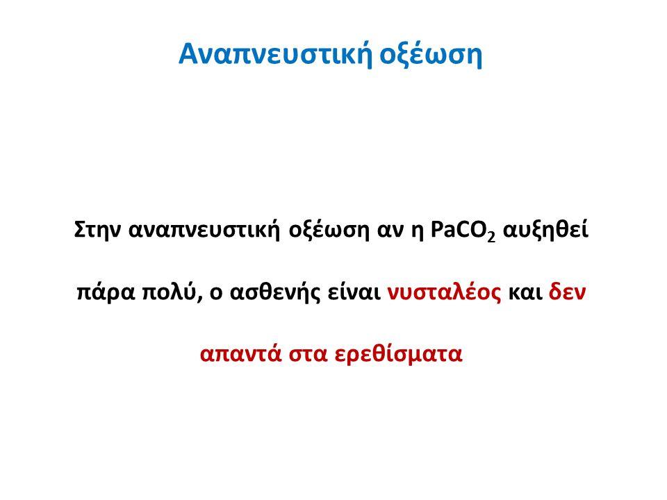 Αναπνευστική οξέωση Στην αναπνευστική οξέωση αν η PaCO 2 αυξηθεί πάρα πολύ, ο ασθενής είναι νυσταλέος και δεν απαντά στα ερεθίσματα