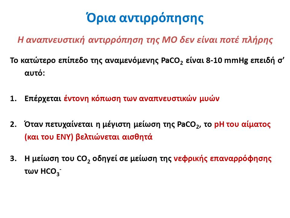 Όρια αντιρρόπησης Το κατώτερο επίπεδο της αναμενόμενης PaCO 2 είναι 8-10 mmHg επειδή σ' αυτό: 1.Επέρχεται έντονη κόπωση των αναπνευστικών μυών 2.Όταν πετυχαίνεται η μέγιστη μείωση της PaCO 2, το pH του αίματος (και του ΕΝΥ) βελτιώνεται αισθητά 3.Η μείωση του CO 2 οδηγεί σε μείωση της νεφρικής επαναρρόφησης των HCO 3 - Η αναπνευστική αντιρρόπηση της ΜΟ δεν είναι ποτέ πλήρης