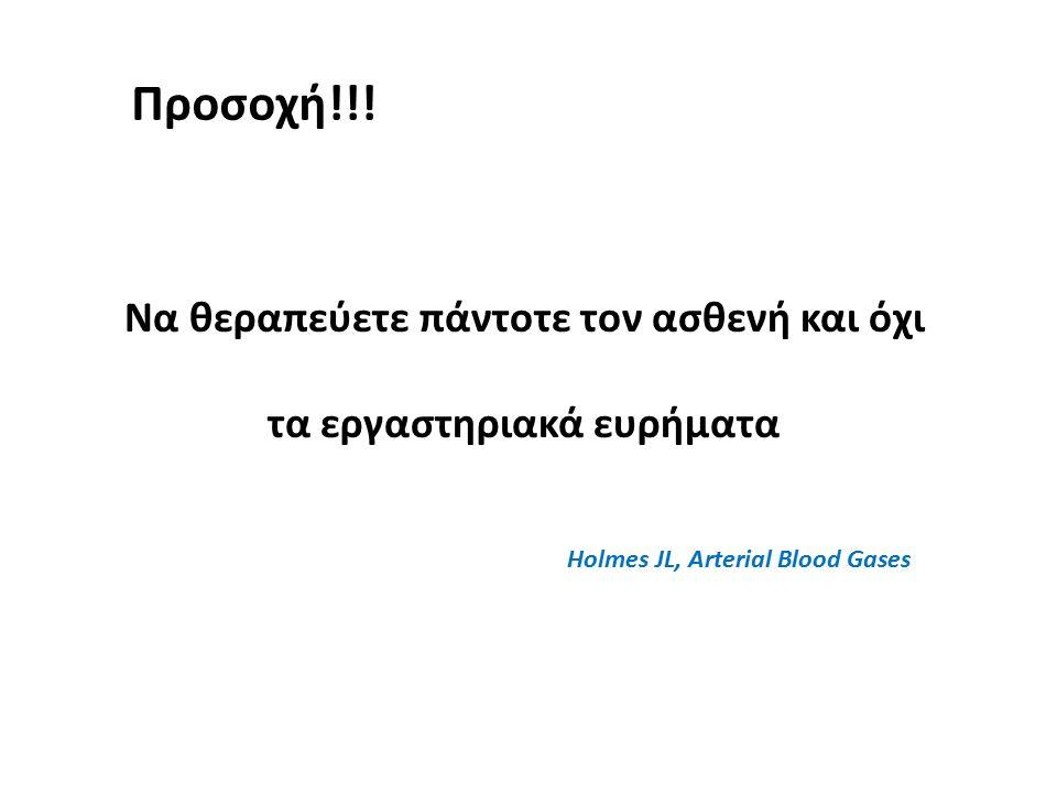 Να θεραπεύετε πάντοτε τον ασθενή και όχι τα εργαστηριακά ευρήματα Holmes JL, Arterial Blood Gases Προσοχή!!!