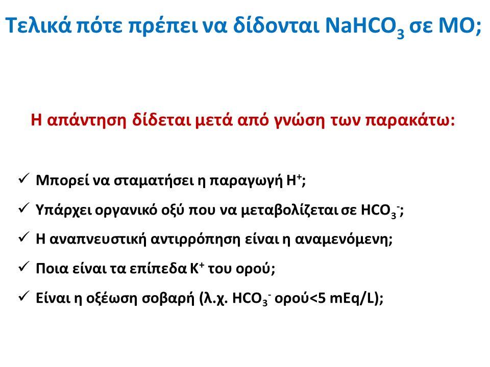 Η απάντηση δίδεται μετά από γνώση των παρακάτω: Μπορεί να σταματήσει η παραγωγή Η + ; Υπάρχει οργανικό οξύ που να μεταβολίζεται σε ΗCO 3 - ; Η αναπνευστική αντιρρόπηση είναι η αναμενόμενη; Ποια είναι τα επίπεδα Κ + του ορού; Είναι η οξέωση σοβαρή (λ.χ.