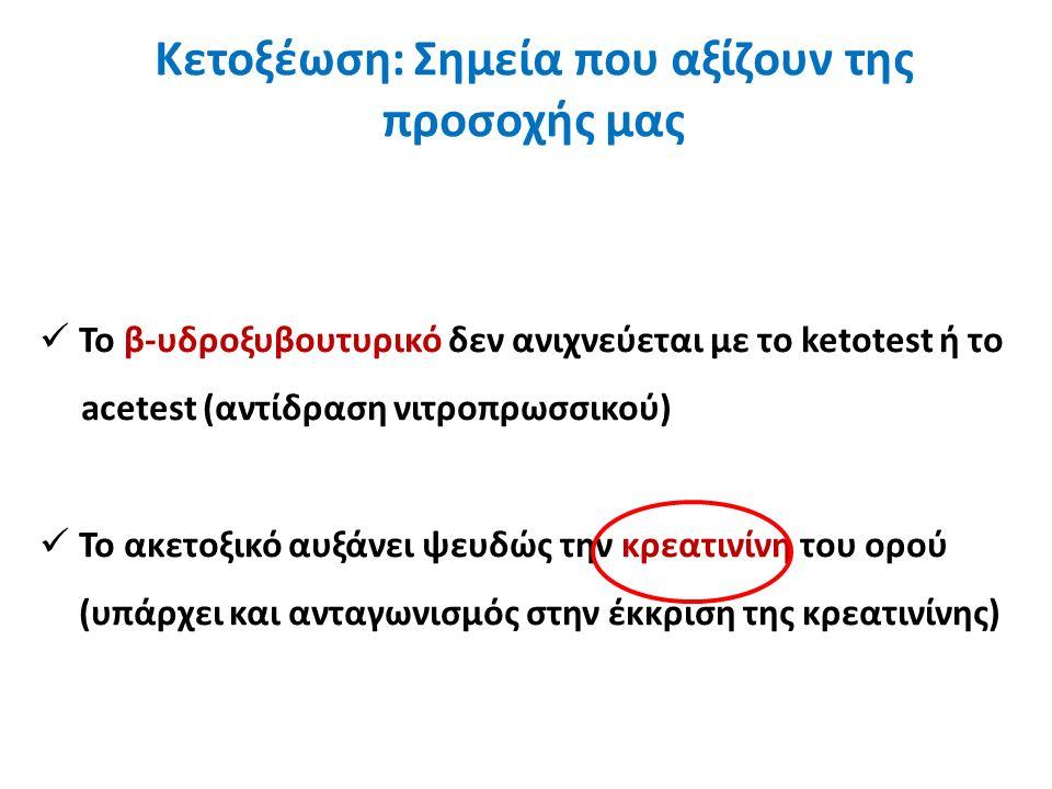 Κετοξέωση: Σημεία που αξίζουν της προσοχής μας Το β-υδροξυβουτυρικό δεν ανιχνεύεται με το ketotest ή το acetest (αντίδραση νιτροπρωσσικού) Το ακετοξικό αυξάνει ψευδώς την κρεατινίνη του ορού (υπάρχει και ανταγωνισμός στην έκκριση της κρεατινίνης)