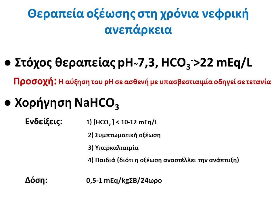 Θεραπεία οξέωσης στη χρόνια νεφρική ανεπάρκεια ● Χορήγηση NaHCO 3 Ενδείξεις: 1) [HCO 3 - ] < 10-12 mEq/L 2) Συμπτωματική οξέωση 3) Υπερκαλιαιμία 4) Παιδιά (διότι η οξέωση αναστέλλει την ανάπτυξη) Δόση: 0,5-1 mEq/kgΣΒ/24ωρο ● Στόχος θεραπείας pH ~ 7,3, HCO 3 - >22 mEq/L Προσοχή : Η αύξηση του pH σε ασθενή με υπασβεστιαιμία οδηγεί σε τετανία