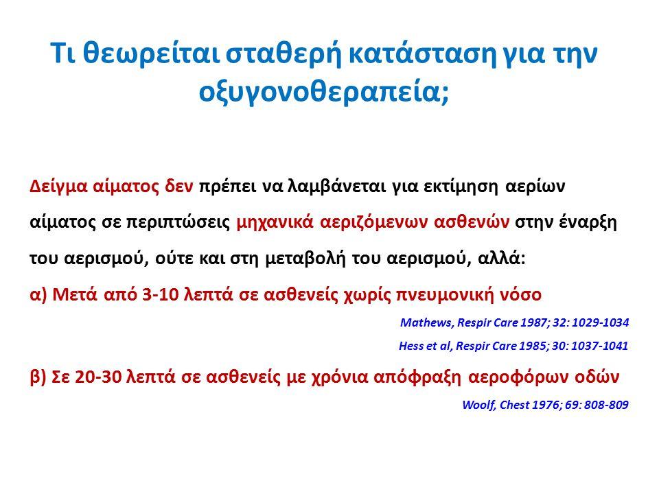 Τι θεωρείται σταθερή κατάσταση για την οξυγονοθεραπεία; Δείγμα αίματος δεν πρέπει να λαμβάνεται για εκτίμηση αερίων αίματος σε περιπτώσεις μηχανικά αεριζόμενων ασθενών στην έναρξη του αερισμού, ούτε και στη μεταβολή του αερισμού, αλλά: α) Μετά από 3-10 λεπτά σε ασθενείς χωρίς πνευμονική νόσο Mathews, Respir Care 1987; 32: 1029-1034 Hess et al, Respir Care 1985; 30: 1037-1041 β) Σε 20-30 λεπτά σε ασθενείς με χρόνια απόφραξη αεροφόρων οδών Woolf, Chest 1976; 69: 808-809