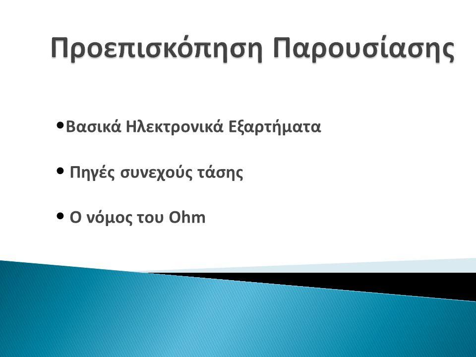 Βασικά Ηλεκτρονικά Εξαρτήματα Πηγές συνεχούς τάσης Ο νόμος του Ohm