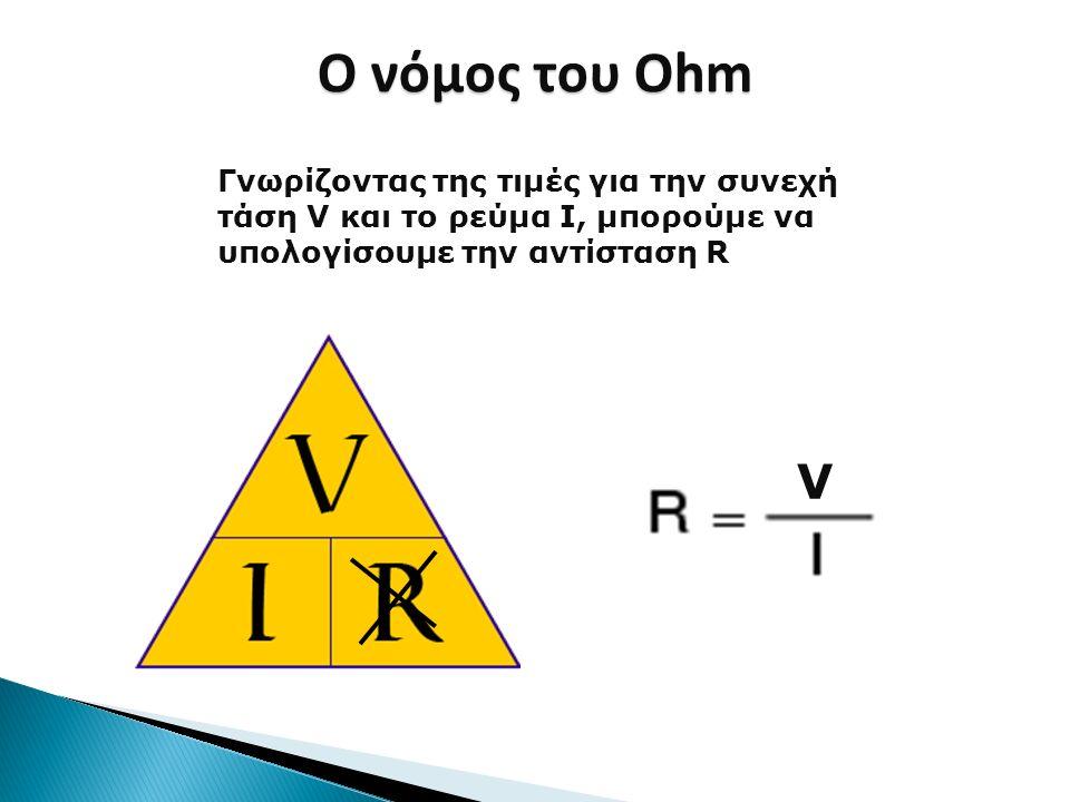 V Γνωρίζοντας της τιμές για την συνεχή τάση V και το ρεύμα I, μπορούμε να υπολογίσουμε την αντίσταση R Ο νόμος του Ohm