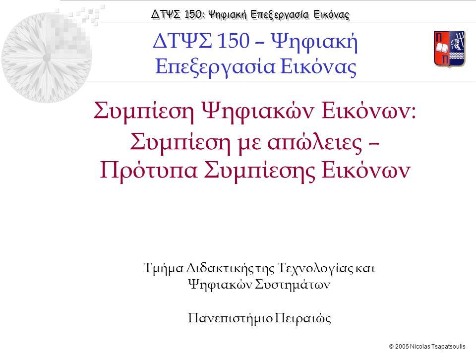 ΔΤΨΣ 150: Ψηφιακή Επεξεργασία Εικόνας © 2005 Nicolas Tsapatsoulis Συμπίεση Ψηφιακών Εικόνων: Συμπίεση με απώλειες – Πρότυπα Συμπίεσης Εικόνων Τμήμα Δι