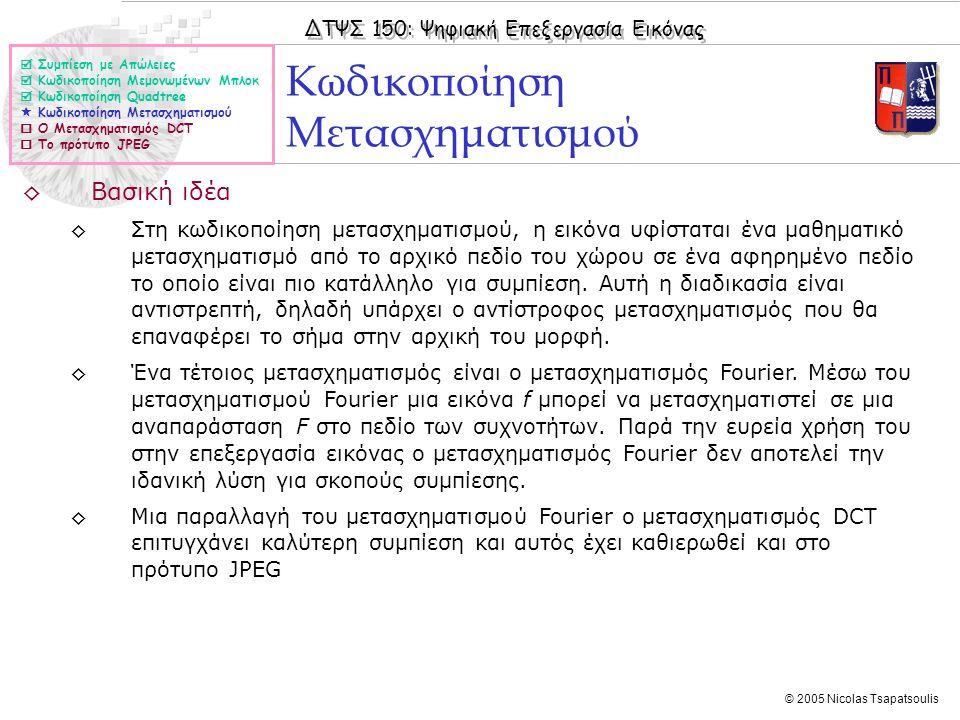 ΔΤΨΣ 150: Ψηφιακή Επεξεργασία Εικόνας © 2005 Nicolas Tsapatsoulis ◊Βασική ιδέα ◊Στη κωδικοποίηση μετασχηματισμού, η εικόνα υφίσταται ένα μαθηματικό με