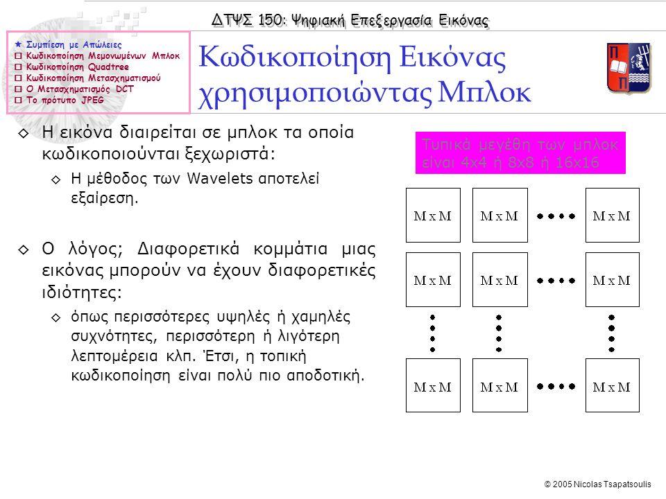 ΔΤΨΣ 150: Ψηφιακή Επεξεργασία Εικόνας © 2005 Nicolas Tsapatsoulis Κωδικοποίηση Εικόνας χρησιμοποιώντας Μπλοκ  Συμπίεση με Απώλειες  Κωδικοποίηση Μεμ