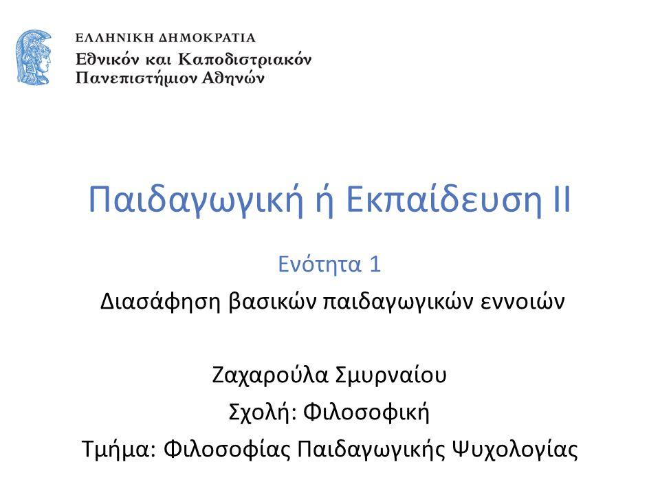 Παιδαγωγική ή Εκπαίδευση ΙΙ Ενότητα 1 Διασάφηση βασικών παιδαγωγικών εννοιών Ζαχαρούλα Σμυρναίου Σχολή: Φιλοσοφική Τμήμα: Φιλοσοφίας Παιδαγωγικής Ψυχο