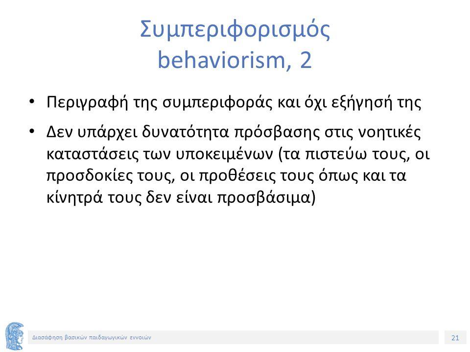 21 Διασάφηση βασικών παιδαγωγικών εννοιών Συμπεριφορισμός behaviorism, 2 Περιγραφή της συμπεριφοράς και όχι εξήγησή της Δεν υπάρχει δυνατότητα πρόσβασης στις νοητικές καταστάσεις των υποκειμένων (τα πιστεύω τους, οι προσδοκίες τους, οι προθέσεις τους όπως και τα κίνητρά τους δεν είναι προσβάσιμα)