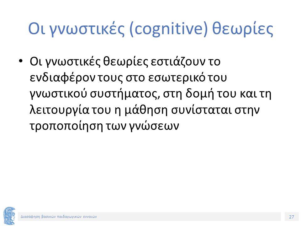 27 Διασάφηση βασικών παιδαγωγικών εννοιών Οι γνωστικές (cognitive) θεωρίες Οι γνωστικές θεωρίες εστιάζουν το ενδιαφέρον τους στο εσωτερικό του γνωστικ