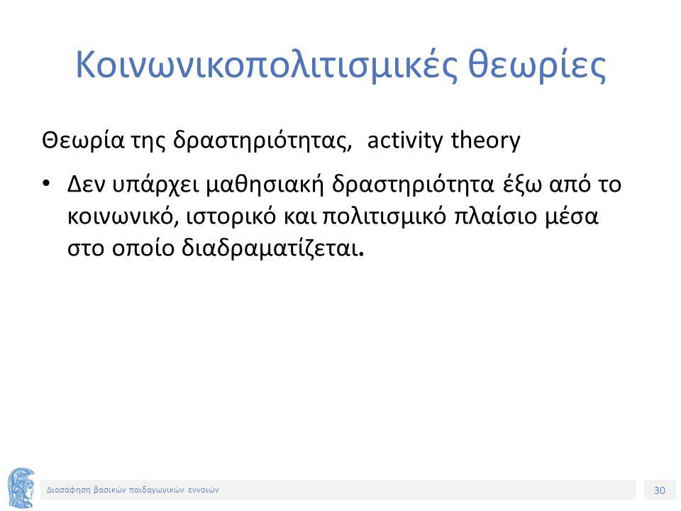 30 Διασάφηση βασικών παιδαγωγικών εννοιών Koινωνικοπολιτισμικές θεωρίες Θεωρία της δραστηριότητας, activity theory Δεν υπάρχει μαθησιακή δραστηριότητα
