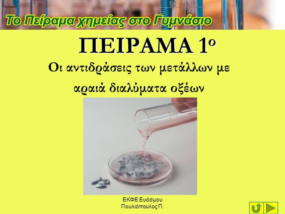 ΕΚΦΕ Ευόσμου Πουλιόπουλος Π. ΠΕΙΡΑΜΑ 1 ο Οι αντιδράσεις των μετάλλων με αραιά διαλύματα οξέων