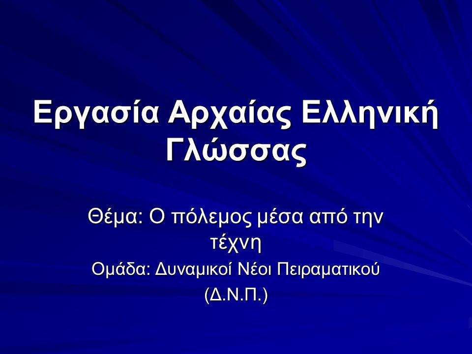 Εργασία Αρχαίας Ελληνική Γλώσσας Θέμα: Ο πόλεμος μέσα από την τέχνη Ομάδα: Δυναμικοί Νέοι Πειραματικού (Δ.Ν.Π.)