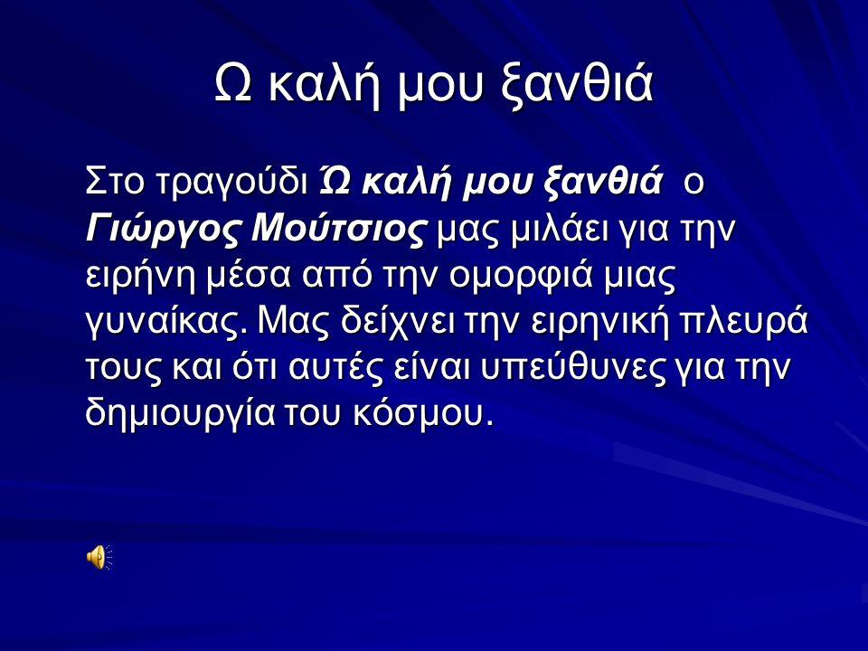 Ω καλή μου ξανθιά Στο τραγούδι Ώ καλή μου ξανθιά ο Γιώργος Μούτσιος μας μιλάει για την ειρήνη μέσα από την ομορφιά μιας γυναίκας. Μας δείχνει την ειρη