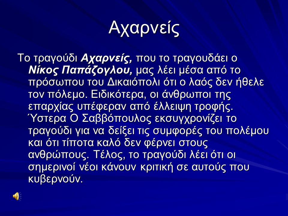Αχαρνείς Το τραγούδι Αχαρνείς, που το τραγουδάει ο Νίκος Παπάζογλου, μας λέει μέσα από το πρόσωπου του Δικαιόπολι ότι ο λαός δεν ήθελε τον πόλεμο. Ειδ