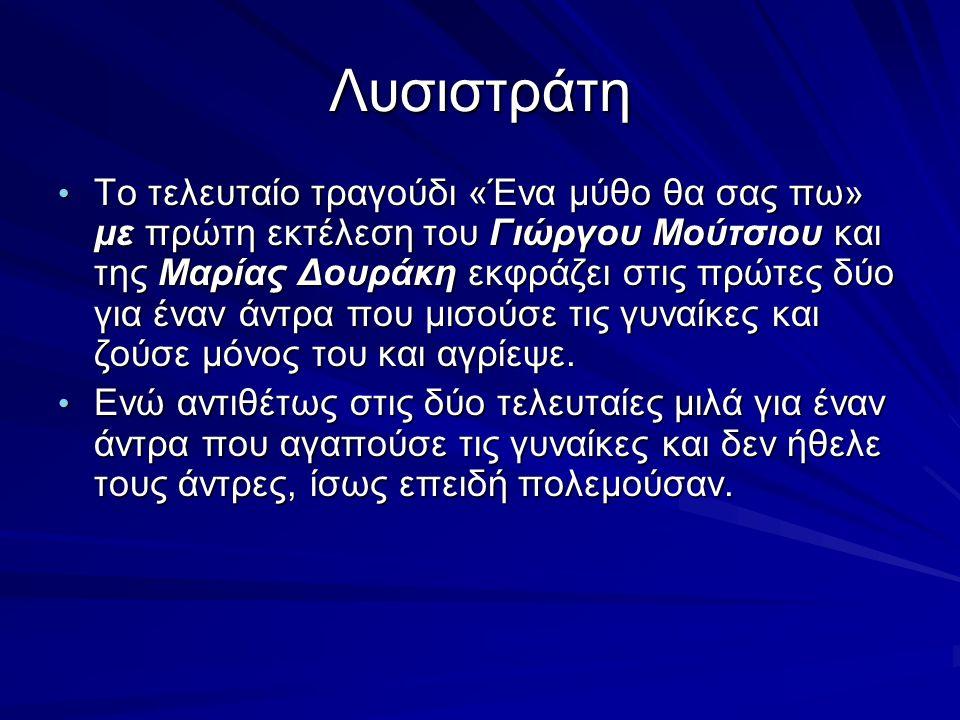 Λυσιστράτη Το τελευταίο τραγούδι «Ένα μύθο θα σας πω» με πρώτη εκτέλεση του Γιώργου Μούτσιου και της Μαρίας Δουράκη εκφράζει στις πρώτες δύο για έναν
