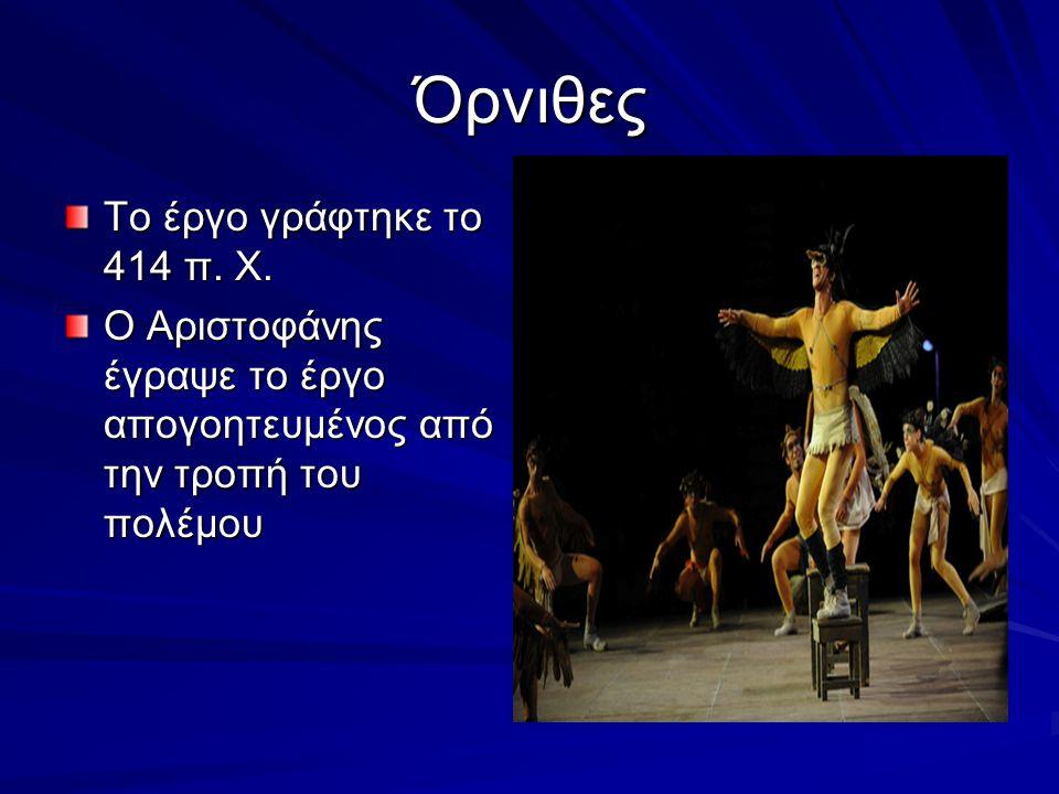 Όρνιθες Το έργο γράφτηκε το 414 π. Χ. Ο Αριστοφάνης έγραψε το έργο απογοητευμένος από την τροπή του πολέμου