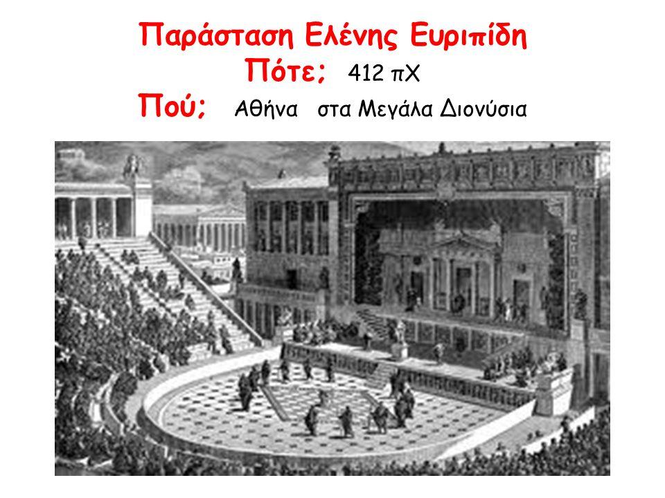 Παράσταση Ελένης Ευριπίδη Πότε; 412 πΧ Πού; Αθήνα στα Μεγάλα Διονύσια