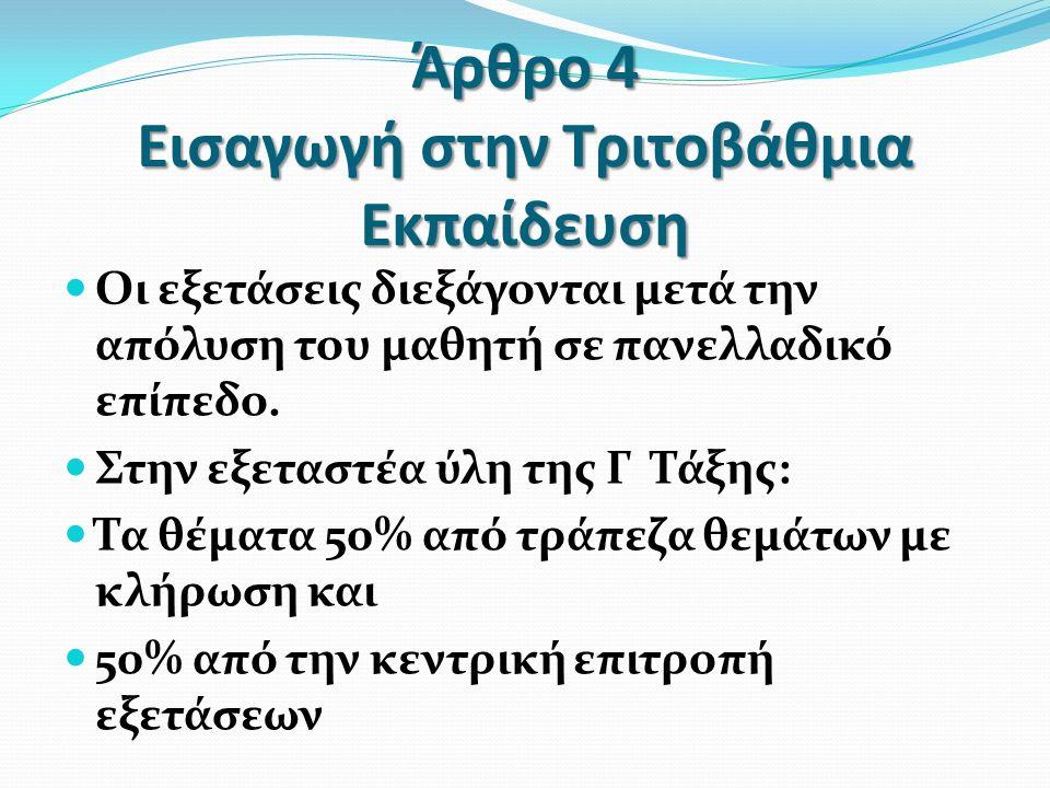 Άρθρο 4 Εισαγωγή στην Τριτοβάθμια Εκπαίδευση Οι εξετάσεις διεξάγονται μετά την απόλυση του μαθητή σε πανελλαδικό επίπεδο. Στην εξεταστέα ύλη της Γ Τάξ