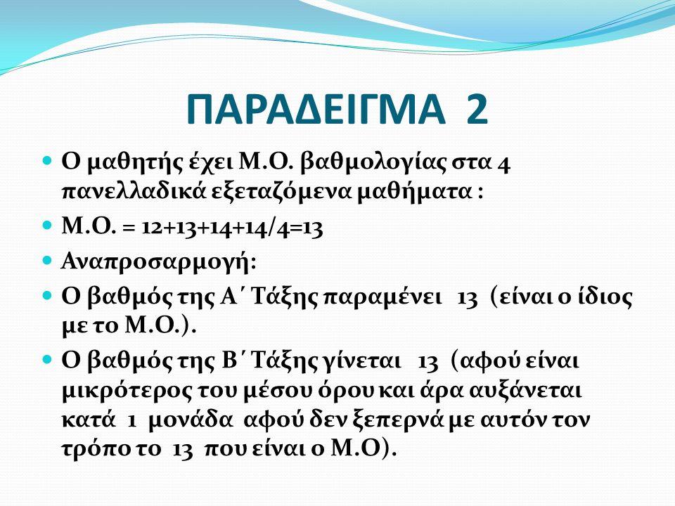 ΠΑΡΑΔΕΙΓΜΑ 2 Ο μαθητής έχει Μ.Ο. βαθμολογίας στα 4 πανελλαδικά εξεταζόμενα μαθήματα : Μ.Ο. = 12+13+14+14/4=13 Αναπροσαρμογή: Ο βαθμός της Α΄ Τάξης παρ