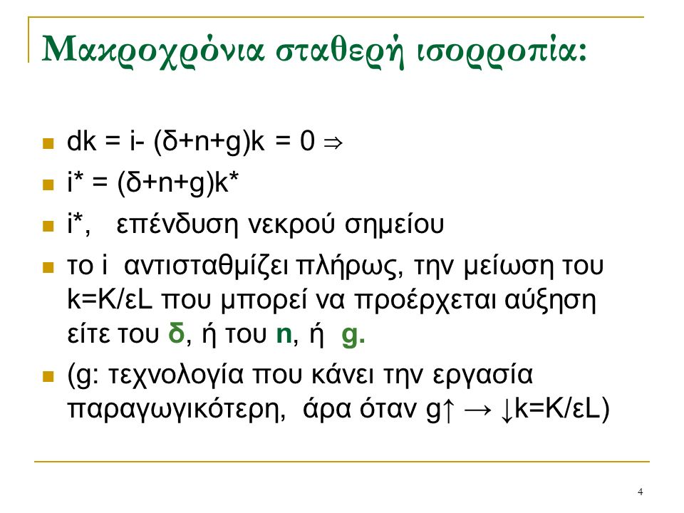 4 Μακροχρόνια σταθερή ισορροπία: dk = i- (δ+n+g)k = 0 ⇒ i* = (δ+n+g)k* i*, επένδυση νεκρού σημείου το i αντισταθμίζει πλήρως, την μείωση του k=K/εL που μπορεί να προέρχεται αύξηση είτε του δ, ή του n, ή g.
