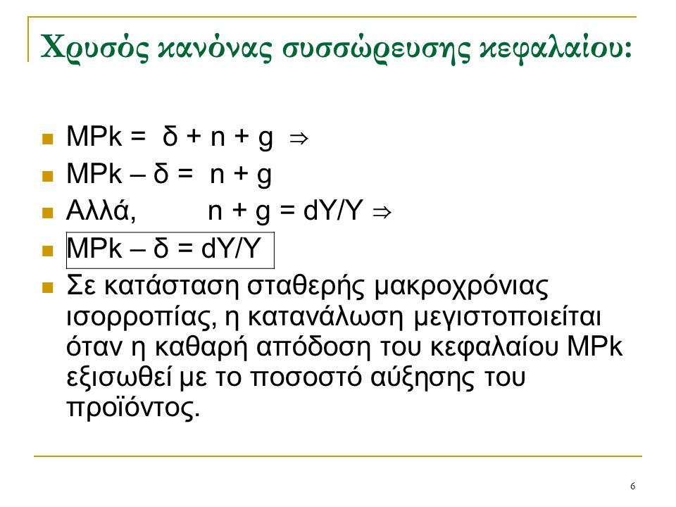 6 Χρυσός κανόνας συσσώρευσης κεφαλαίου: ΜPk = δ + n + g ⇒ ΜPk – δ = n + g Αλλά, n + g = dY/Y ⇒ ΜPk – δ = dY/Y Σε κατάσταση σταθερής μακροχρόνιας ισορροπίας, η κατανάλωση μεγιστοποιείται όταν η καθαρή απόδοση του κεφαλαίου ΜPk εξισωθεί με το ποσοστό αύξησης του προϊόντος.