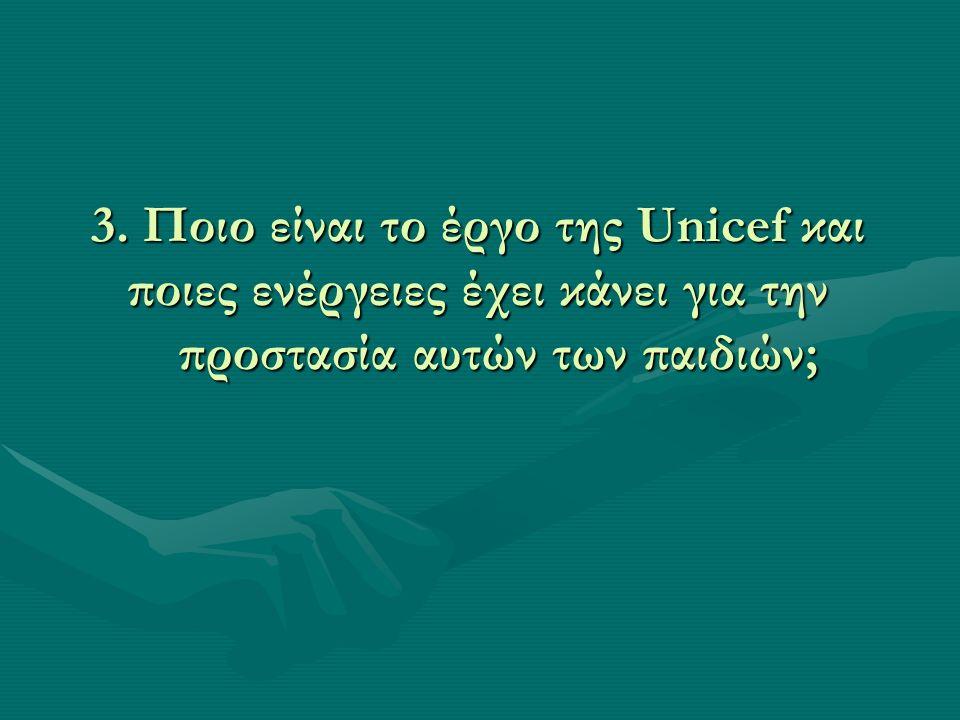 3. Ποιο είναι το έργο της Unicef και ποιες ενέργειες έχει κάνει για την προστασία αυτών των παιδιών;