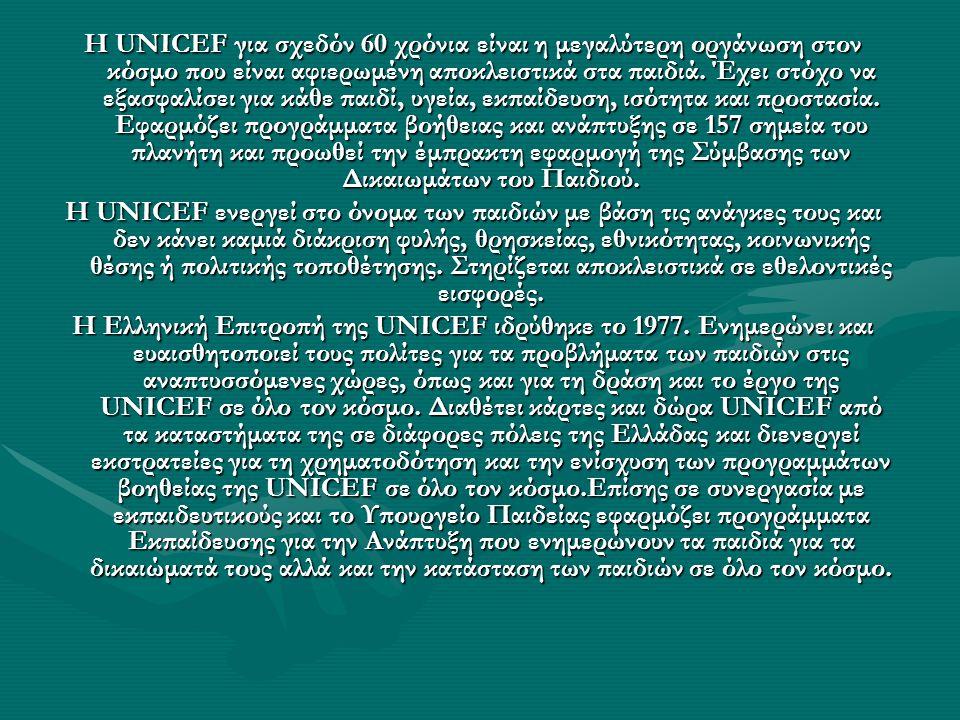 Η UNICEF για σχεδόν 60 χρόνια είναι η μεγαλύτερη οργάνωση στον κόσμο που είναι αφιερωμένη αποκλειστικά στα παιδιά. Έχει στόχο να εξασφαλίσει για κάθε