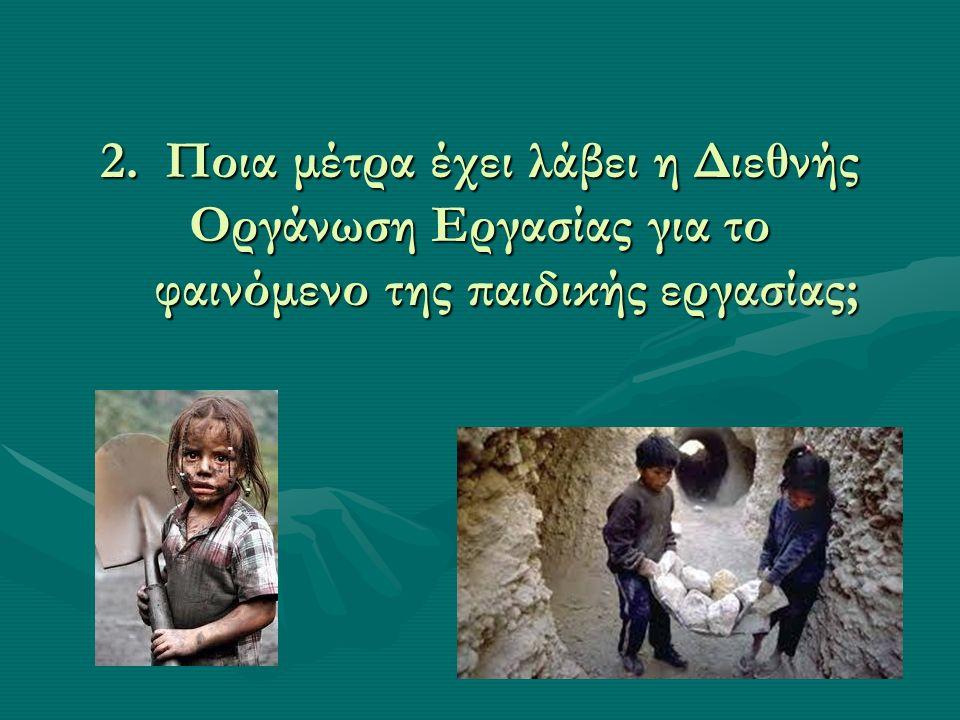 2. Ποια μέτρα έχει λάβει η Διεθνής Οργάνωση Εργασίας για το φαινόμενο της παιδικής εργασίας;