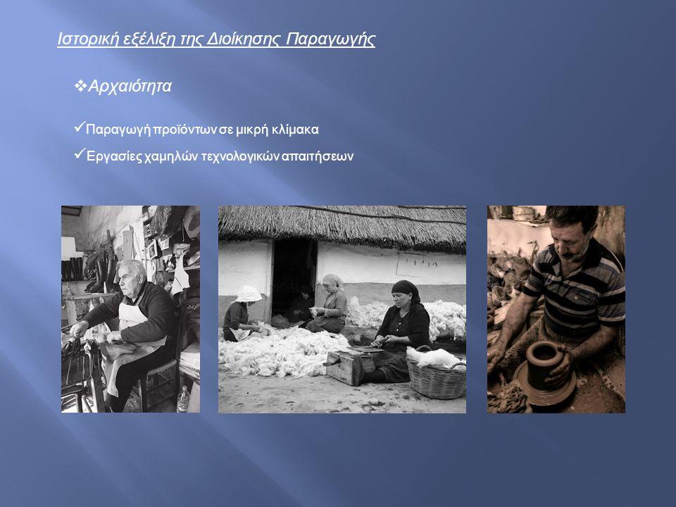 Ιστορική εξέλιξη της Διοίκησης Παραγωγής Εργασίες χαμηλών τεχνολογικών απαιτήσεων  Αρχαιότητα Παραγωγή προϊόντων σε μικρή κλίμακα