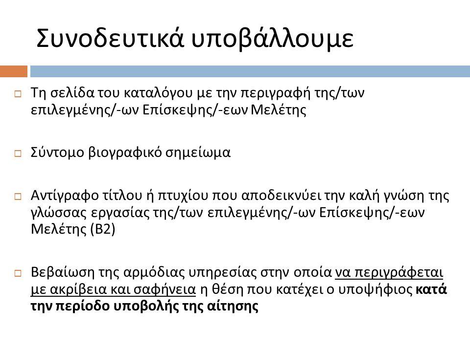 Συνοδευτικά υποβάλλουμε  Τη σελίδα του καταλόγου με την περιγραφή της / των επιλεγμένης /- ων Επίσκεψης /- εων Μελέτης  Σύντομο βιογραφικό σημείωμα  Αντίγραφο τίτλου ή πτυχίου που αποδεικνύει την καλή γνώση της γλώσσας εργασίας της / των επιλεγμένης /- ων Επίσκεψης /- εων Μελέτης ( Β 2)  Βεβαίωση της αρμόδιας υπηρεσίας στην οποία να περιγράφεται με ακρίβεια και σαφήνεια η θέση που κατέχει ο υποψήφιος κατά την περίοδο υποβολής της αίτησης