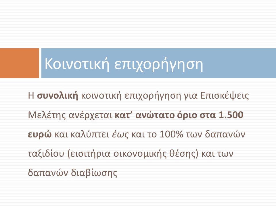 Η συνολική κοινοτική επιχορήγηση για Επισκέψεις Μελέτης ανέρχεται κατ ' ανώτατο όριο στα 1.500 ευρώ και καλύπτει έως και το 100% των δαπανών ταξιδίου ( εισιτήρια οικονομικής θέσης ) και των δαπανών διαβίωσης Κοινοτική επιχορήγηση