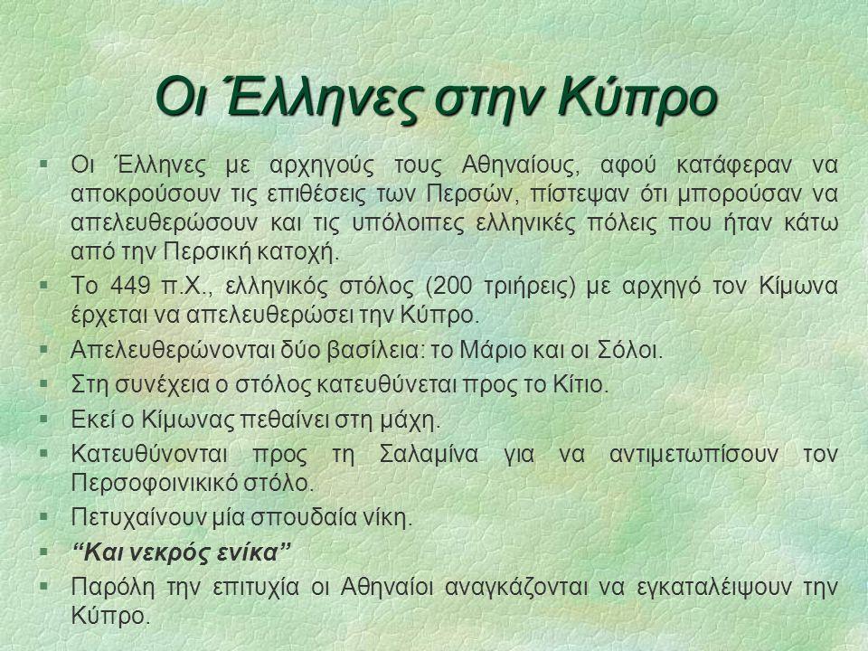 Οι Έλληνες στην Κύπρο  Οι Έλληνες με αρχηγούς τους Αθηναίους, αφού κατάφεραν να αποκρούσουν τις επιθέσεις των Περσών, πίστεψαν ότι μπορούσαν να απελευθερώσουν και τις υπόλοιπες ελληνικές πόλεις που ήταν κάτω από την Περσική κατοχή.